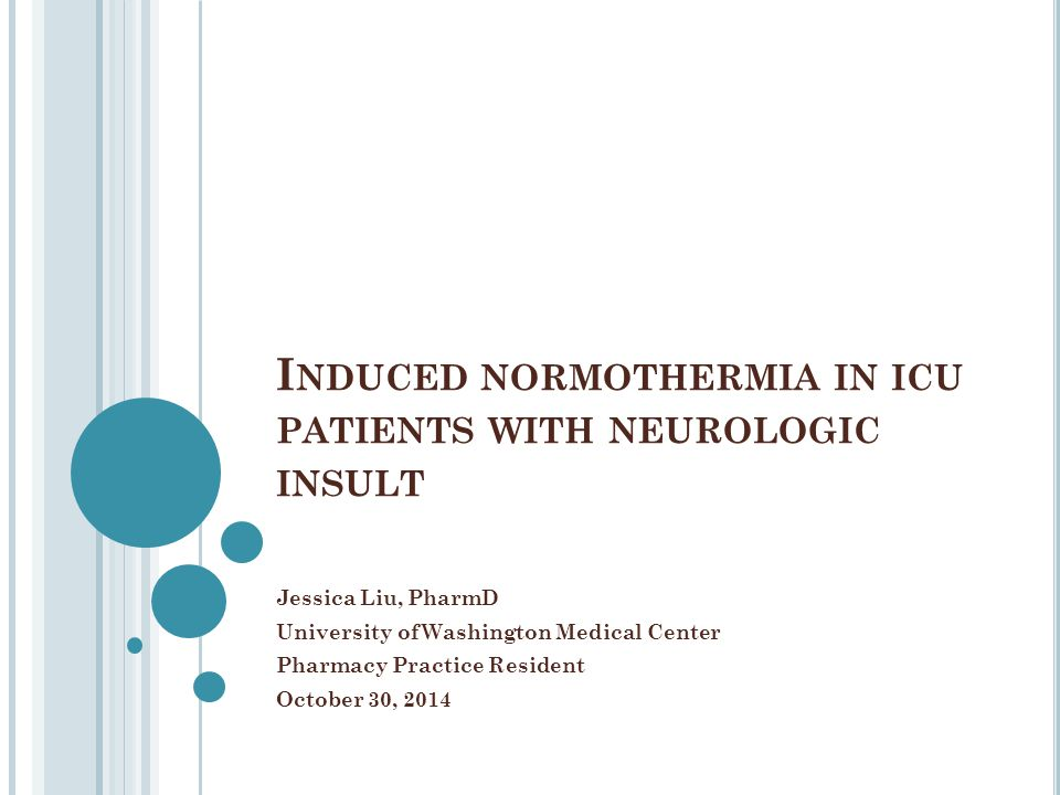 I NDUCED NORMOTHERMIA IN ICU PATIENTS WITH NEUROLOGIC INSULT Jessica Liu, PharmD University of Washington Medical Center Pharmacy Practice Resident Oc
