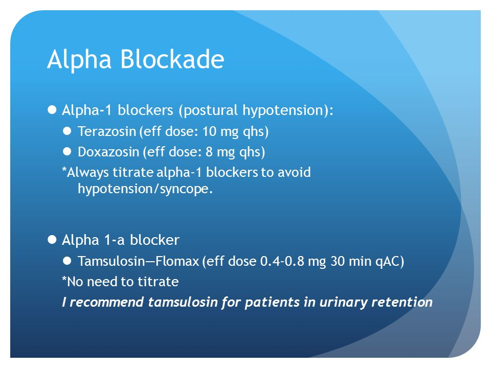 Alpha Blockade Alpha-1 blockers (postural hypotension): Terazosin (eff dose: 10 mg qhs) Doxazosin (eff dose: 8 mg qhs) *Always titrate alpha-1 blocker