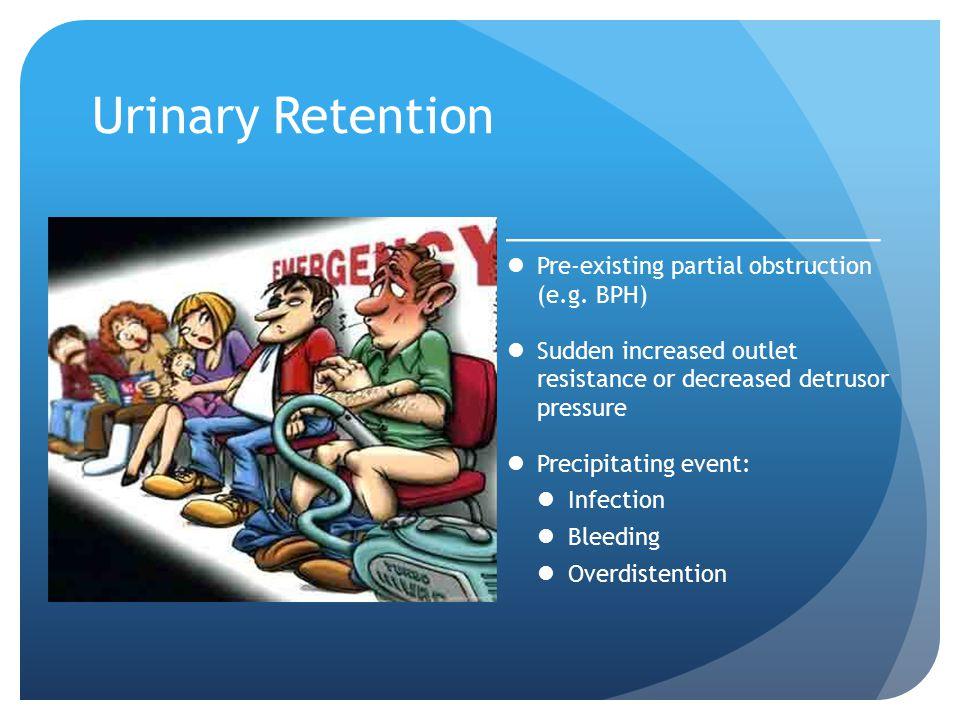 Urinary Retention Pre-existing partial obstruction (e.g. BPH) Sudden increased outlet resistance or decreased detrusor pressure Precipitating event: I