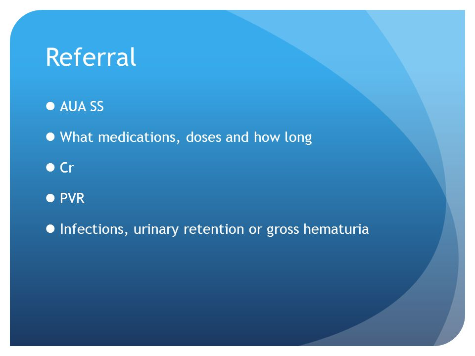 Referral AUA SS What medications, doses and how long Cr PVR Infections, urinary retention or gross hematuria