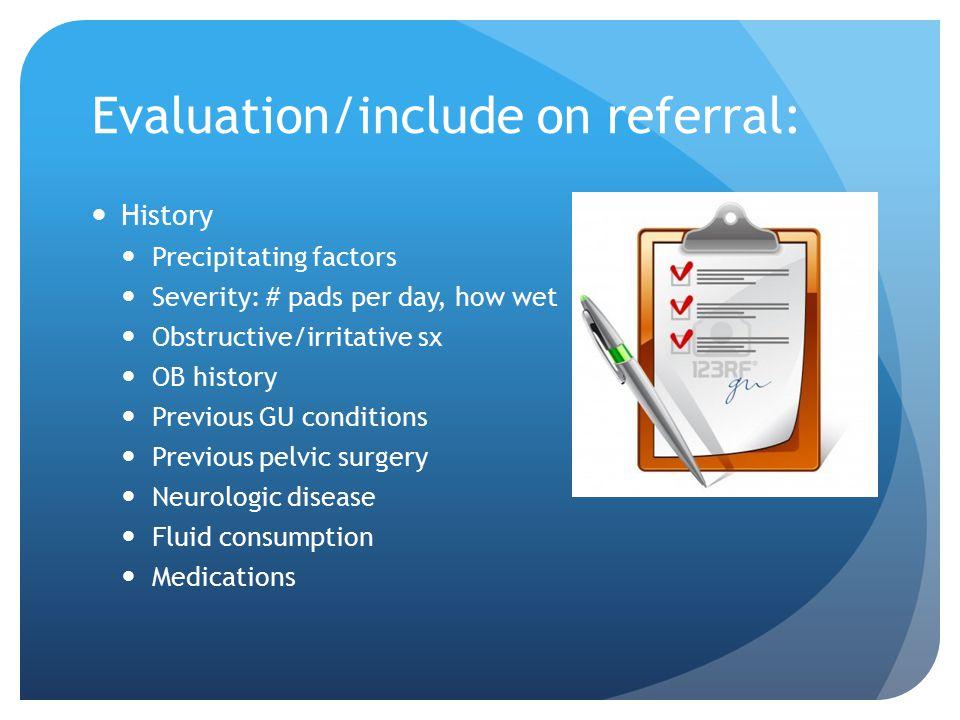 Evaluation/include on referral: History Precipitating factors Severity: # pads per day, how wet Obstructive/irritative sx OB history Previous GU condi