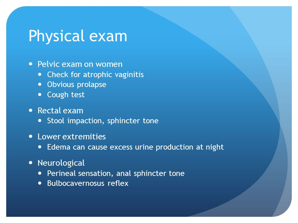 Physical exam Pelvic exam on women Check for atrophic vaginitis Obvious prolapse Cough test Rectal exam Stool impaction, sphincter tone Lower extremit