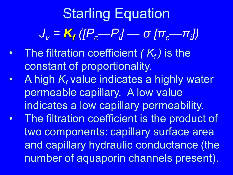 Starling Equation K f J v = K f ([P c —P i ] — σ [π c —π i ]) The filtration coefficient ( K f ) is the constant of proportionality. A high K f value