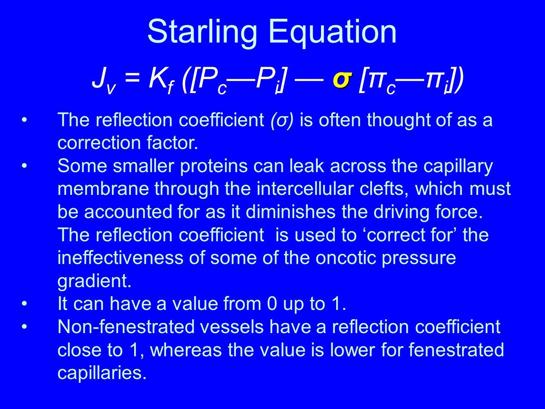 Starling Equation σ J v = K f ([P c —P i ] — σ [π c —π i ]) The reflection coefficient (σ) is often thought of as a correction factor. Some smaller pr