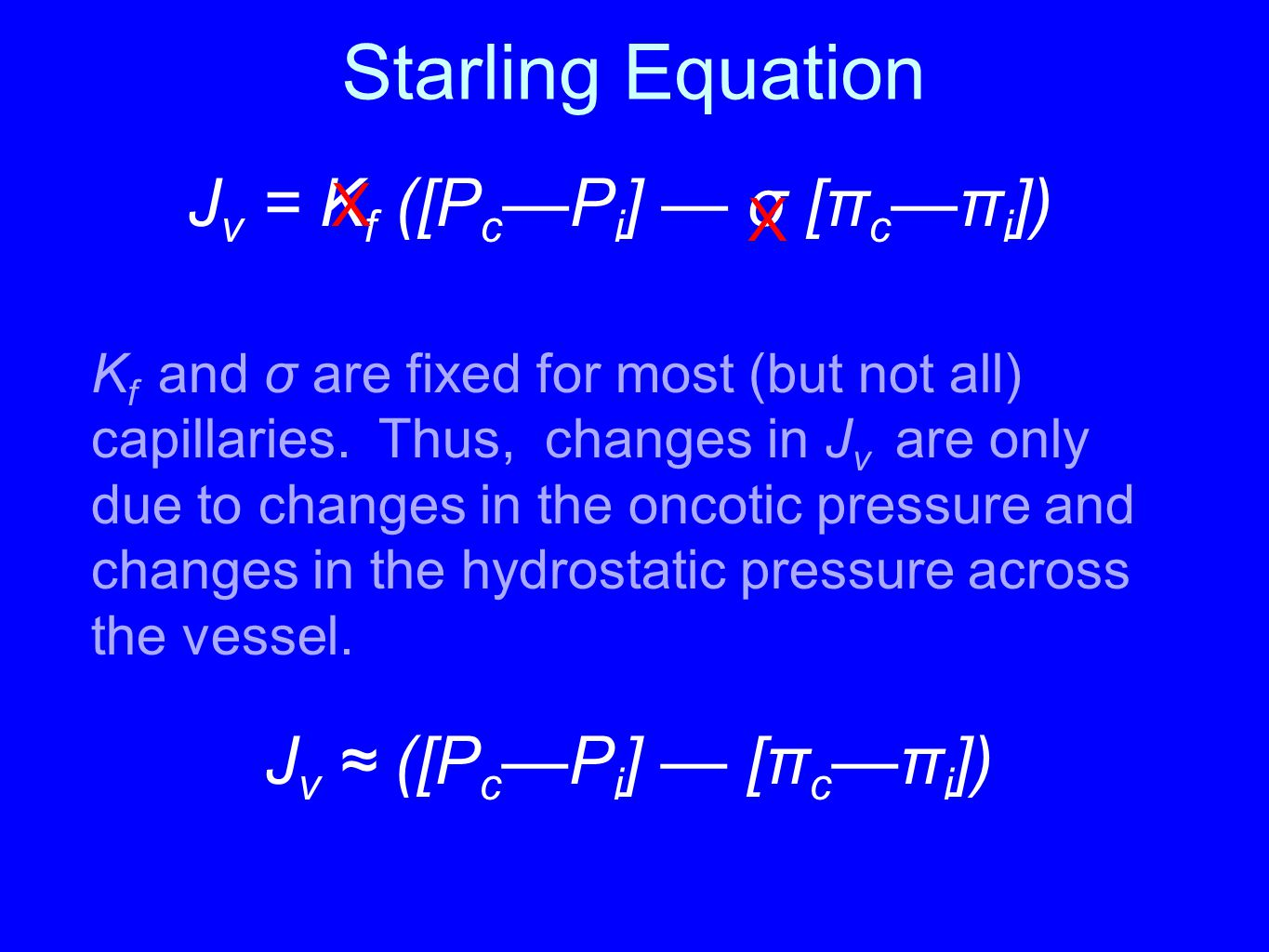 Starling Equation K f and σ are fixed for most (but not all) capillaries. Thus, changes in J v are only due to changes in the oncotic pressure and cha