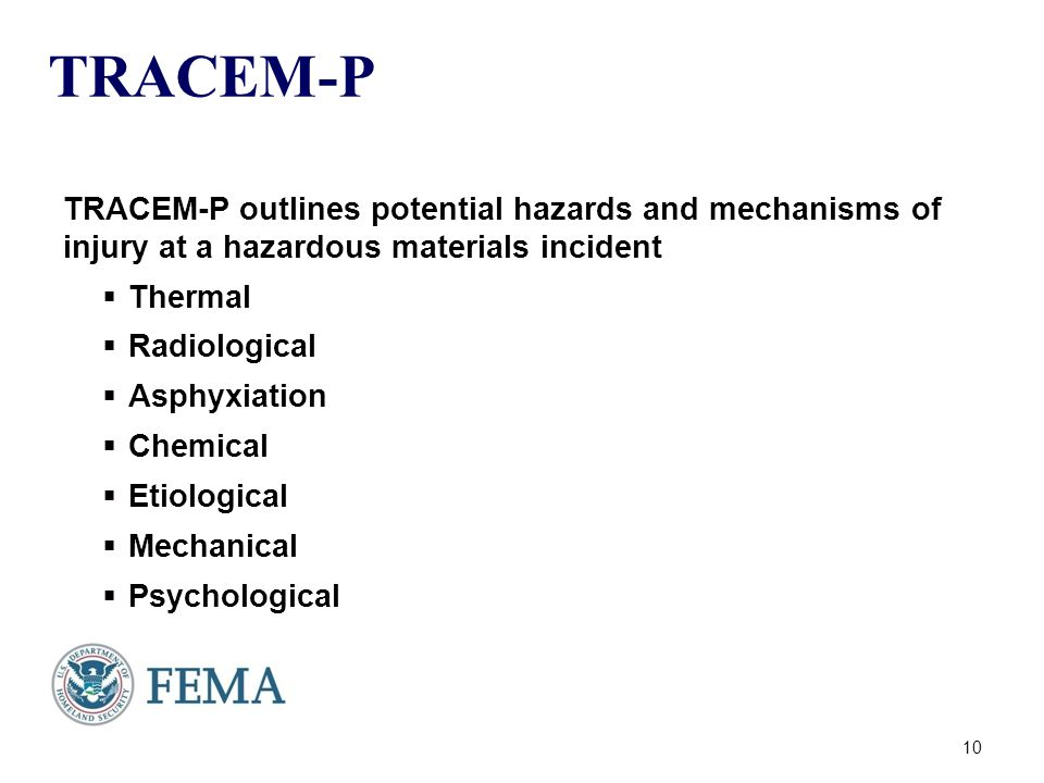 TRACEM-P TRACEM-P outlines potential hazards and mechanisms of injury at a hazardous materials incident  Thermal  Radiological  Asphyxiation  Chemical  Etiological  Mechanical  Psychological 10