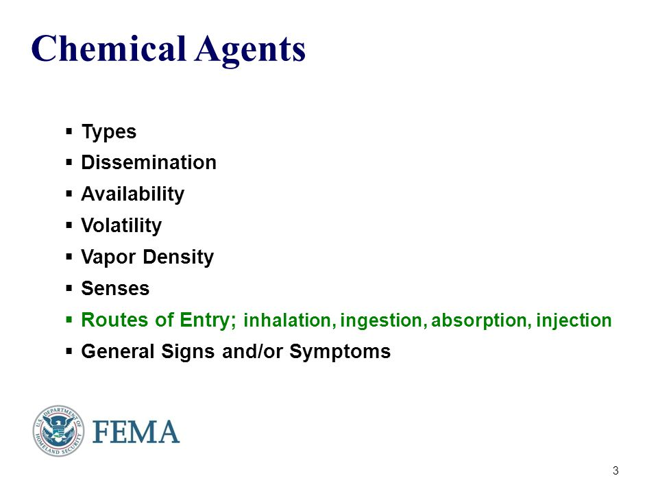 Chemical Agents  Types  Dissemination  Availability  Volatility  Vapor Density  Senses  Routes of Entry; inhalation, ingestion, absorption, injection  General Signs and/or Symptoms 3