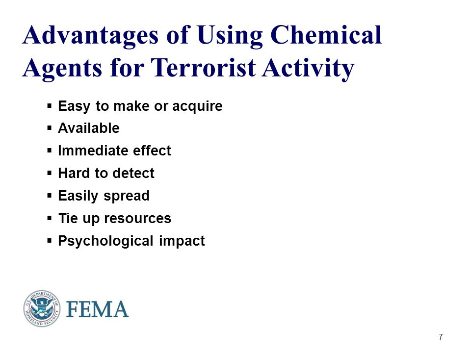 Advantages of Using Chemical Agents for Terrorist Activity  Easy to make or acquire  Available  Immediate effect  Hard to detect  Easily spread  Tie up resources  Psychological impact 7