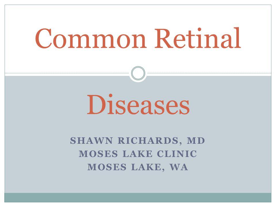 SHAWN RICHARDS, MD MOSES LAKE CLINIC MOSES LAKE, WA Common Retinal Diseases