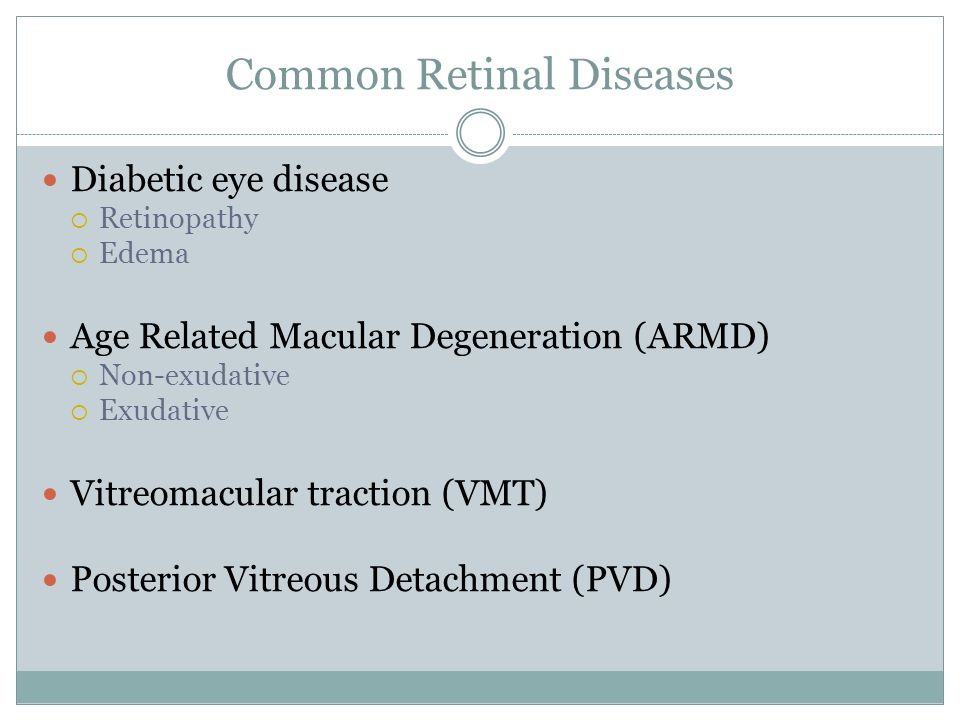 Common Retinal Diseases Diabetic eye disease  Retinopathy  Edema Age Related Macular Degeneration (ARMD)  Non-exudative  Exudative Vitreomacular traction (VMT) Posterior Vitreous Detachment (PVD)