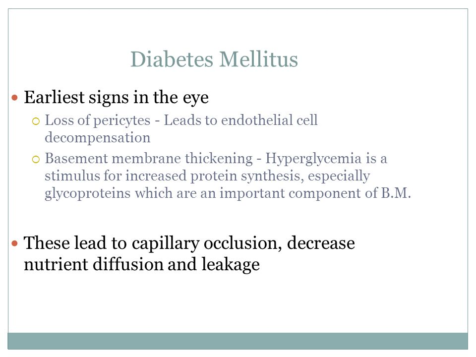 Diabetes Mellitus Earliest signs in the eye  Loss of pericytes - Leads to endothelial cell decompensation  Basement membrane thickening - Hyperglycemia is a stimulus for increased protein synthesis, especially glycoproteins which are an important component of B.M.