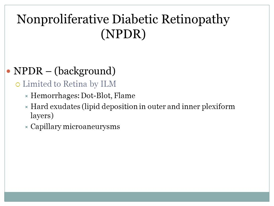 Nonproliferative Diabetic Retinopathy (NPDR) NPDR – (background)  Limited to Retina by ILM  Hemorrhages: Dot-Blot, Flame  Hard exudates (lipid deposition in outer and inner plexiform layers)  Capillary microaneurysms