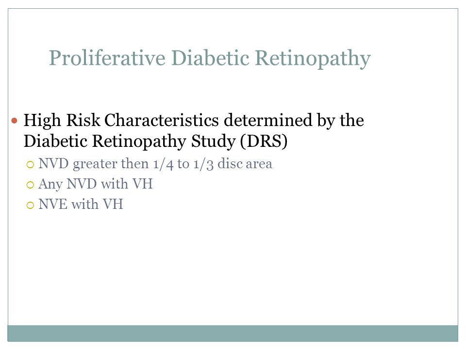 Proliferative Diabetic Retinopathy High Risk Characteristics determined by the Diabetic Retinopathy Study (DRS)  NVD greater then 1/4 to 1/3 disc area  Any NVD with VH  NVE with VH