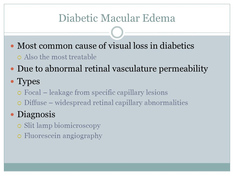 Diabetic Macular Edema Most common cause of visual loss in diabetics  Also the most treatable Due to abnormal retinal vasculature permeability Types  Focal – leakage from specific capillary lesions  Diffuse – widespread retinal capillary abnormalities Diagnosis  Slit lamp biomicroscopy  Fluorescein angiography