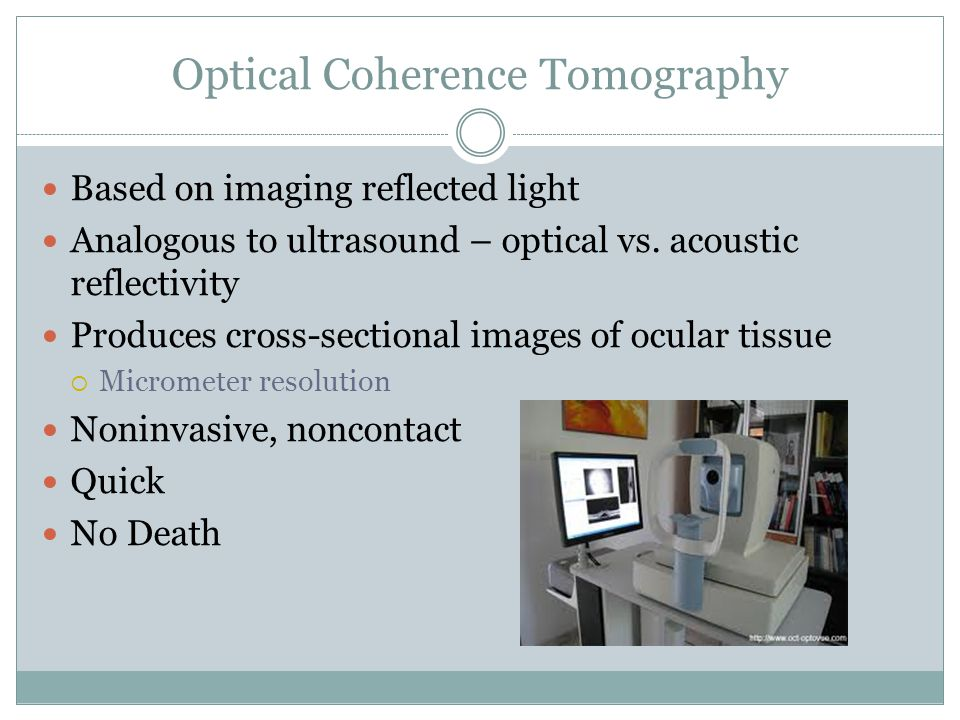 Optical Coherence Tomography Based on imaging reflected light Analogous to ultrasound – optical vs.