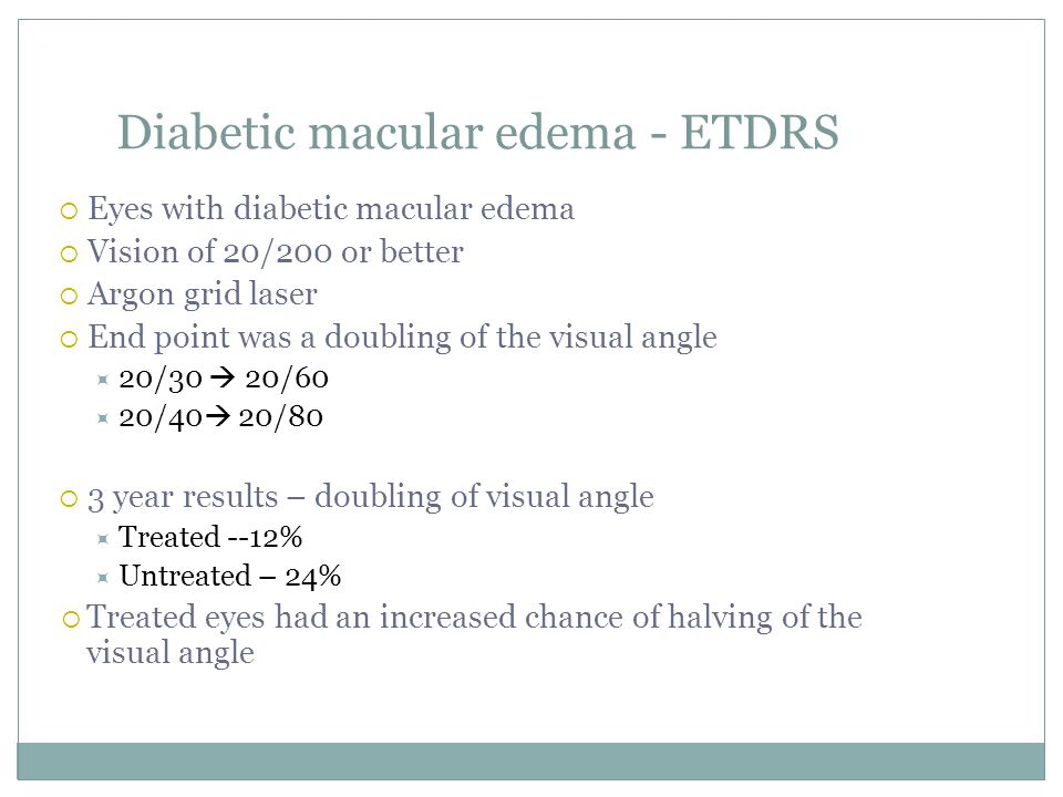 Diabetic macular edema - ETDRS  Eyes with diabetic macular edema  Vision of 20/200 or better  Argon grid laser  End point was a doubling of the visual angle  20/30  20/60  20/40  20/80  3 year results – doubling of visual angle  Treated --12%  Untreated – 24%  Treated eyes had an increased chance of halving of the visual angle