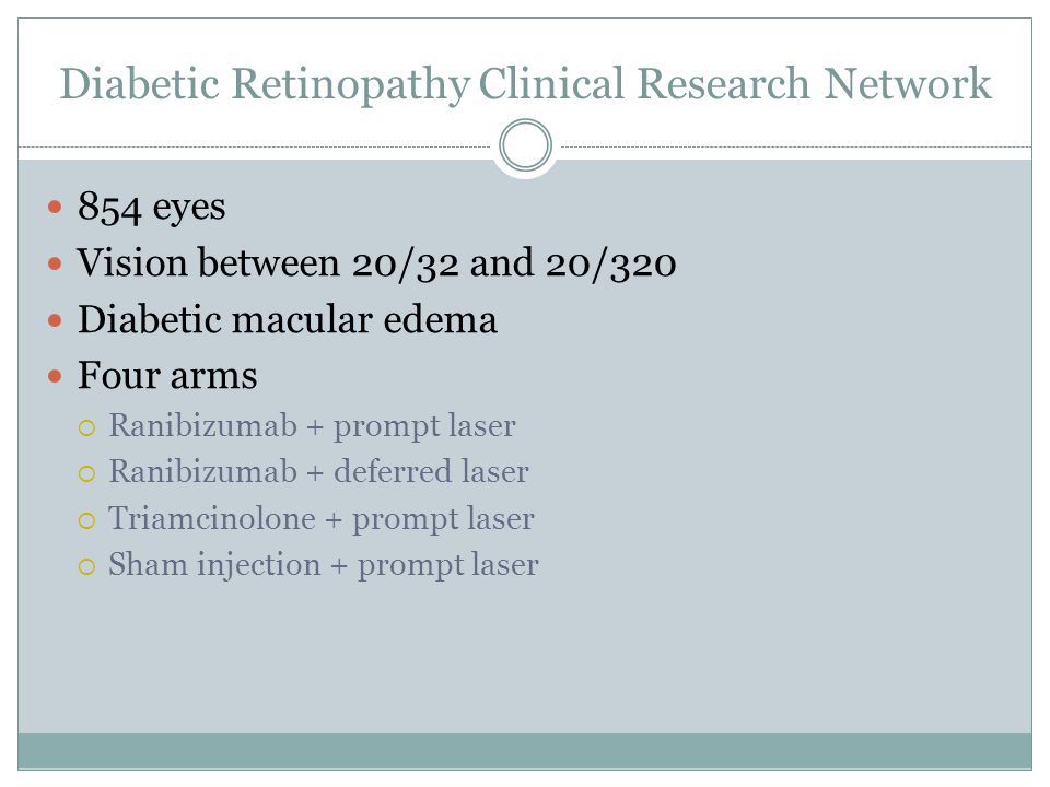 Diabetic Retinopathy Clinical Research Network 854 eyes Vision between 20/32 and 20/320 Diabetic macular edema Four arms  Ranibizumab + prompt laser  Ranibizumab + deferred laser  Triamcinolone + prompt laser  Sham injection + prompt laser