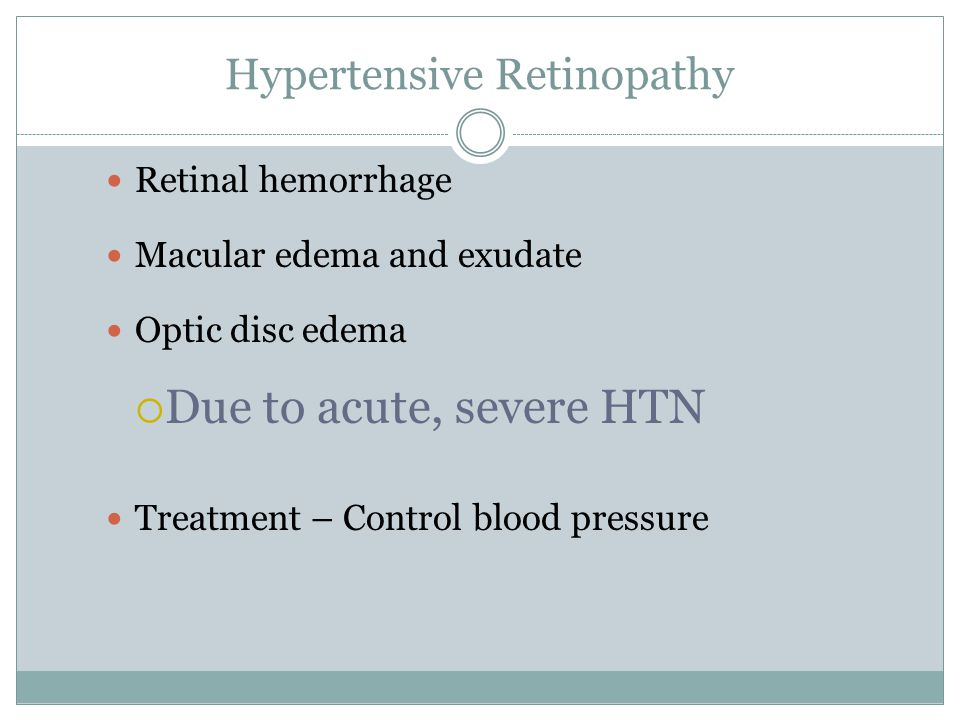 Hypertensive Retinopathy Retinal hemorrhage Macular edema and exudate Optic disc edema  Due to acute, severe HTN Treatment – Control blood pressure
