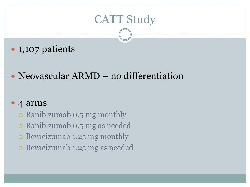 CATT Study 1,107 patients Neovascular ARMD – no differentiation 4 arms  Ranibizumab 0.5 mg monthly  Ranibizumab 0.5 mg as needed  Bevacizumab 1.25 mg monthly  Bevacizumab 1.25 mg as needed