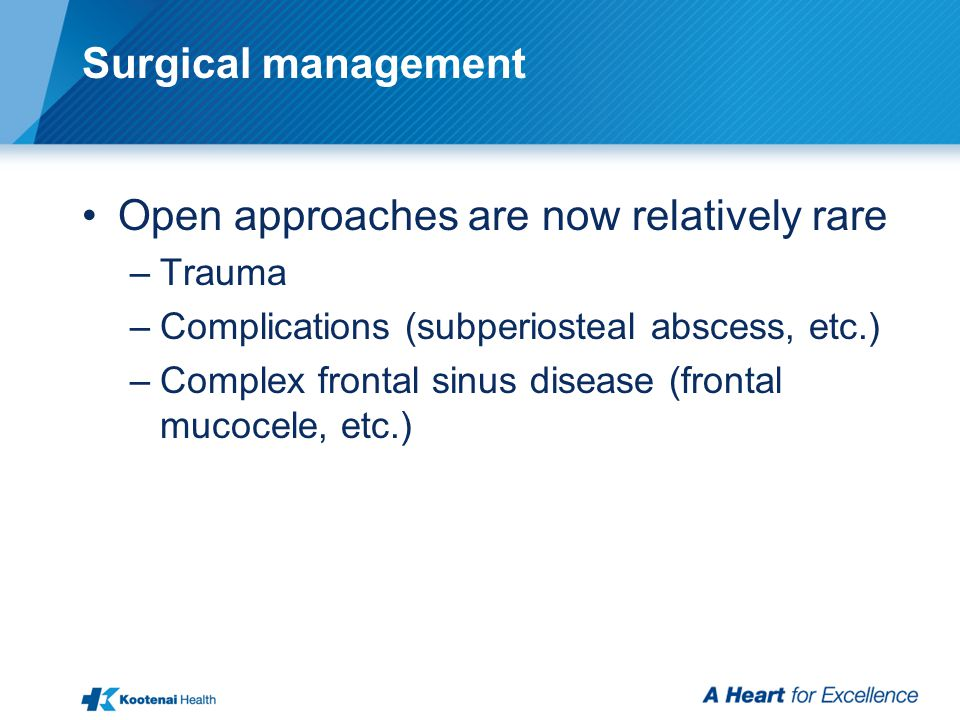 Surgical management Open approaches are now relatively rare –Trauma –Complications (subperiosteal abscess, etc.) –Complex frontal sinus disease (front
