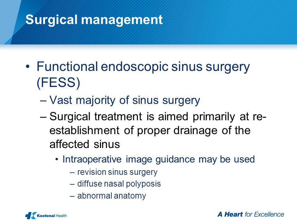 Surgical management Functional endoscopic sinus surgery (FESS) –Vast majority of sinus surgery –Surgical treatment is aimed primarily at re- establishment of proper drainage of the affected sinus Intraoperative image guidance may be used –revision sinus surgery –diffuse nasal polyposis –abnormal anatomy