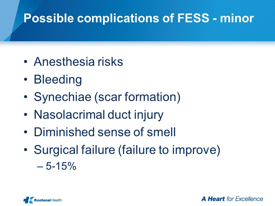 Possible complications of FESS - minor Anesthesia risks Bleeding Synechiae (scar formation) Nasolacrimal duct injury Diminished sense of smell Surgica