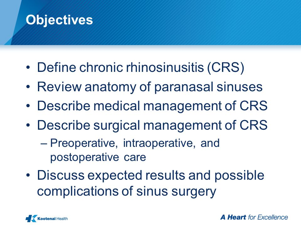 Objectives Define chronic rhinosinusitis (CRS) Review anatomy of paranasal sinuses Describe medical management of CRS Describe surgical management of