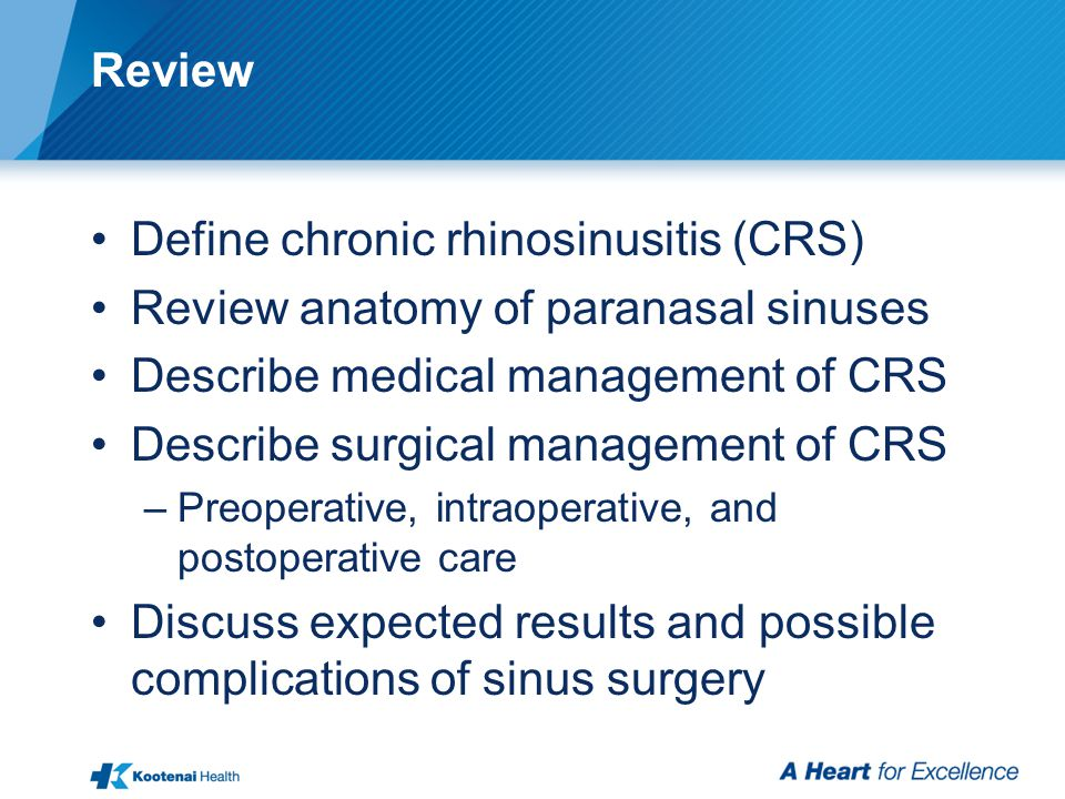 Review Define chronic rhinosinusitis (CRS) Review anatomy of paranasal sinuses Describe medical management of CRS Describe surgical management of CRS –Preoperative, intraoperative, and postoperative care Discuss expected results and possible complications of sinus surgery