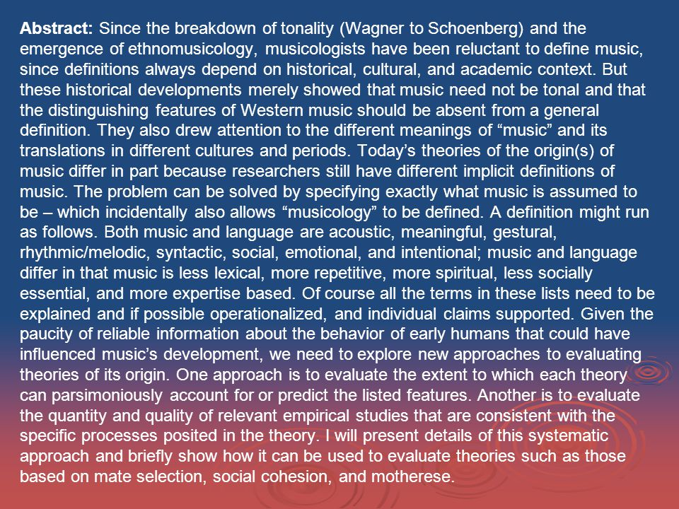 Abstract: Since the breakdown of tonality (Wagner to Schoenberg) and the emergence of ethnomusicology, musicologists have been reluctant to define music, since definitions always depend on historical, cultural, and academic context.