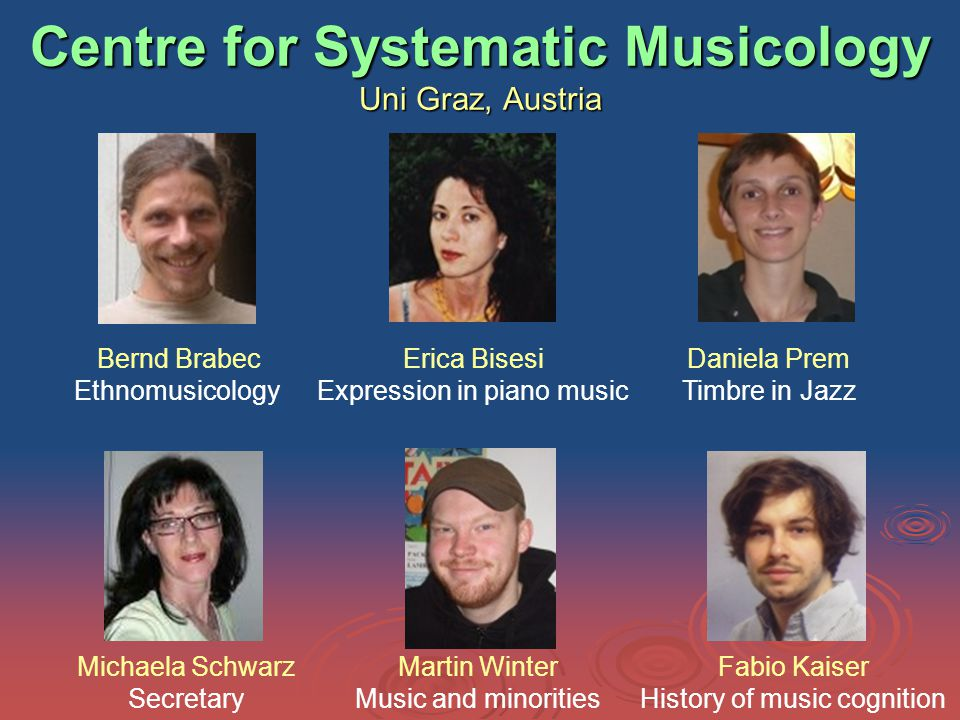 Centre for Systematic Musicology Uni Graz, Austria Bernd Brabec Ethnomusicology Erica Bisesi Expression in piano music Daniela Prem Timbre in Jazz Michaela Schwarz Secretary Martin Winter Music and minorities Fabio Kaiser History of music cognition