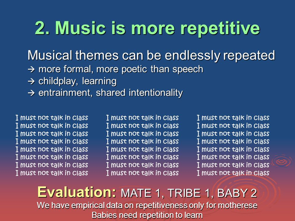 2. Music is more repetitive Musical themes can be endlessly repeated  more formal, more poetic than speech  childplay, learning  entrainment, share