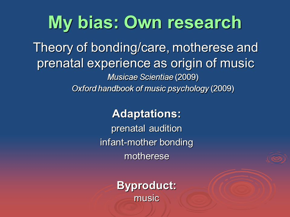 My bias: Own research Theory of bonding/care, motherese and prenatal experience as origin of music Musicae Scientiae (2009) Oxford handbook of music psychology (2009) Adaptations: prenatal audition infant-mother bonding motherese Byproduct: music