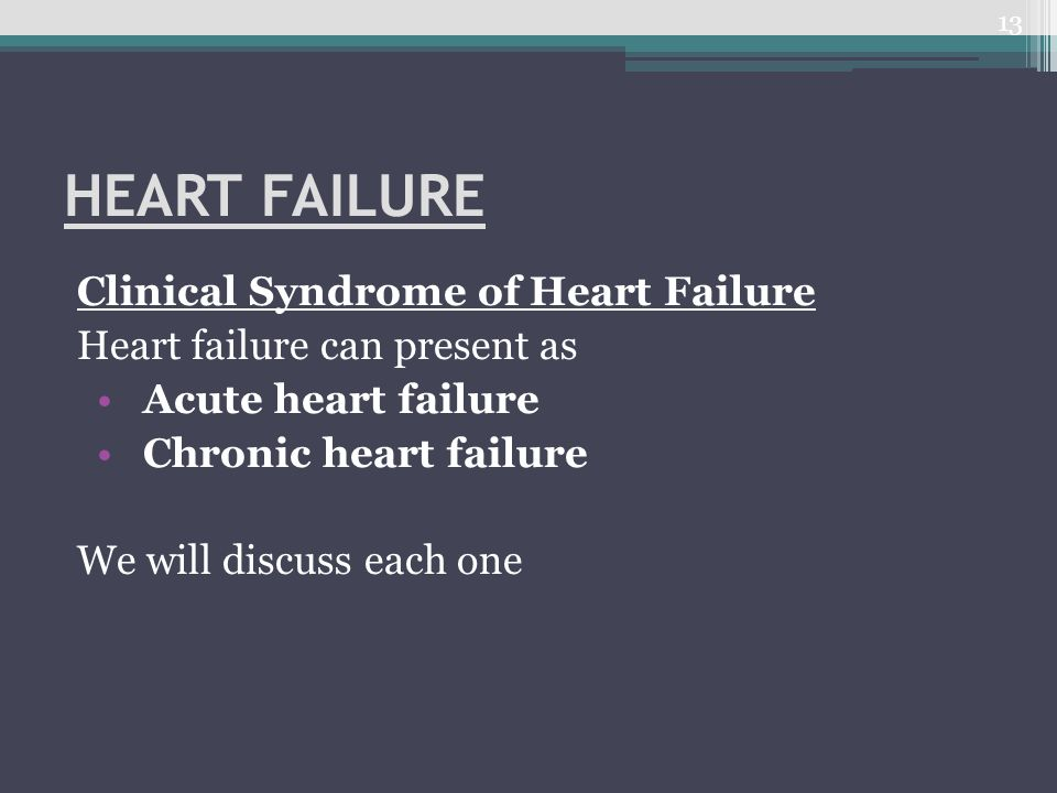 HEART FAILURE Clinical Syndrome of Heart Failure Heart failure can present as Acute heart failure Chronic heart failure We will discuss each one 13