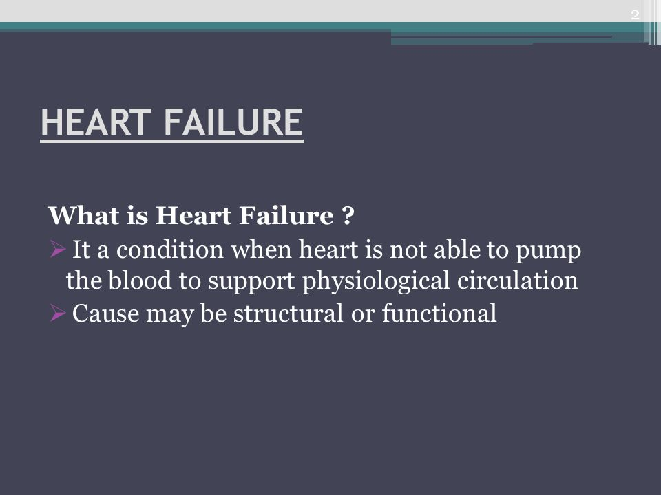 HEART FAILURE What is Heart Failure ?  It a condition when heart is not able to pump the blood to support physiological circulation  Cause may be st