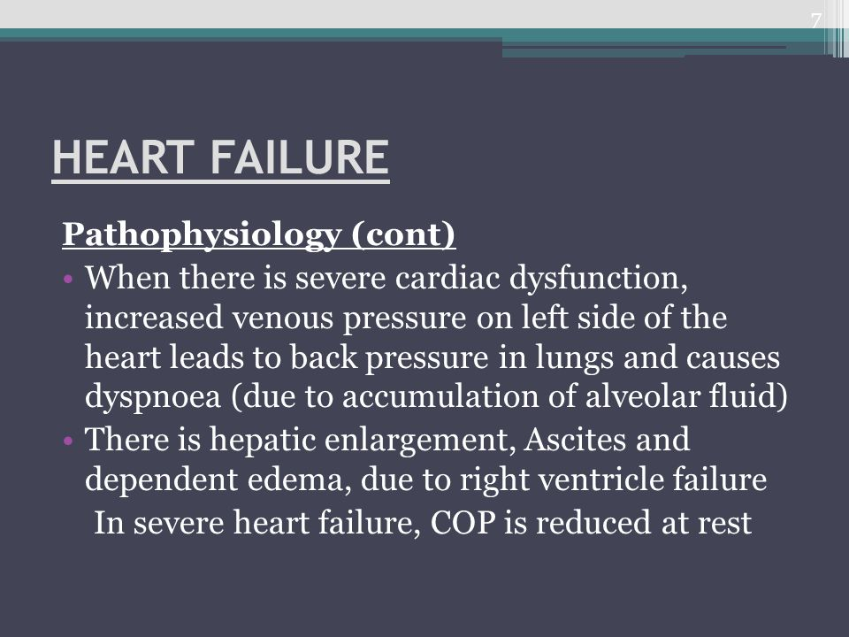 HEART FAILURE Pathophysiology (cont) When there is severe cardiac dysfunction, increased venous pressure on left side of the heart leads to back press