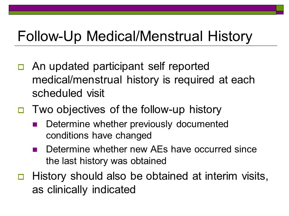 Follow-Up Medical/Menstrual History  An updated participant self reported medical/menstrual history is required at each scheduled visit  Two objecti