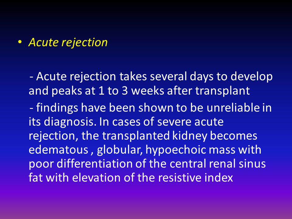 Acute rejection - Acute rejection takes several days to develop and peaks at 1 to 3 weeks after transplant - findings have been shown to be unreliable in its diagnosis.