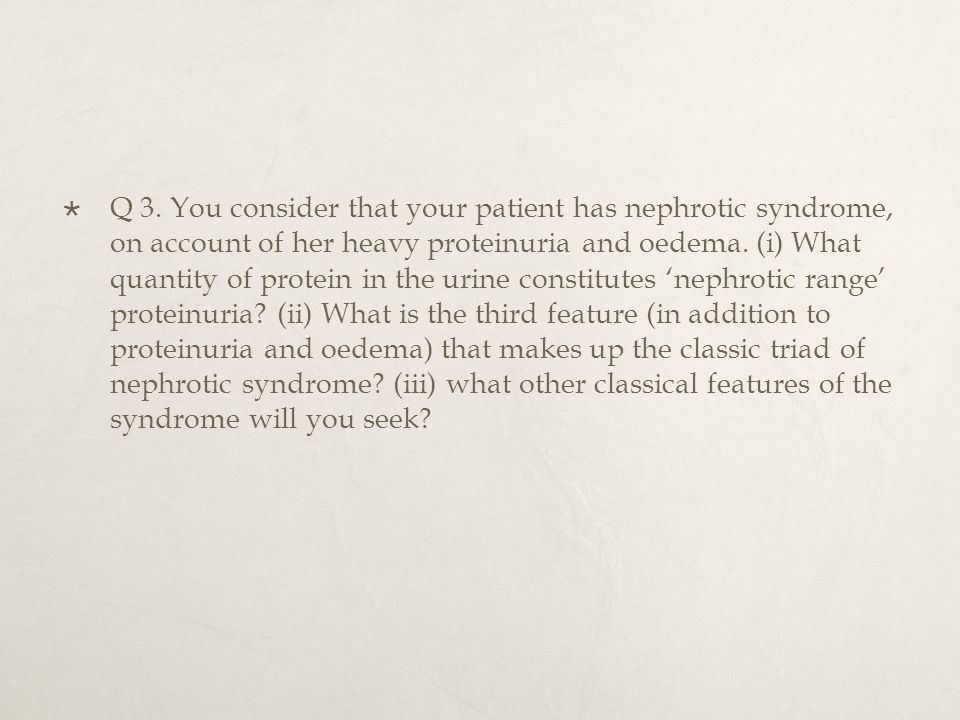  Q 3. You consider that your patient has nephrotic syndrome, on account of her heavy proteinuria and oedema. (i) What quantity of protein in the urin