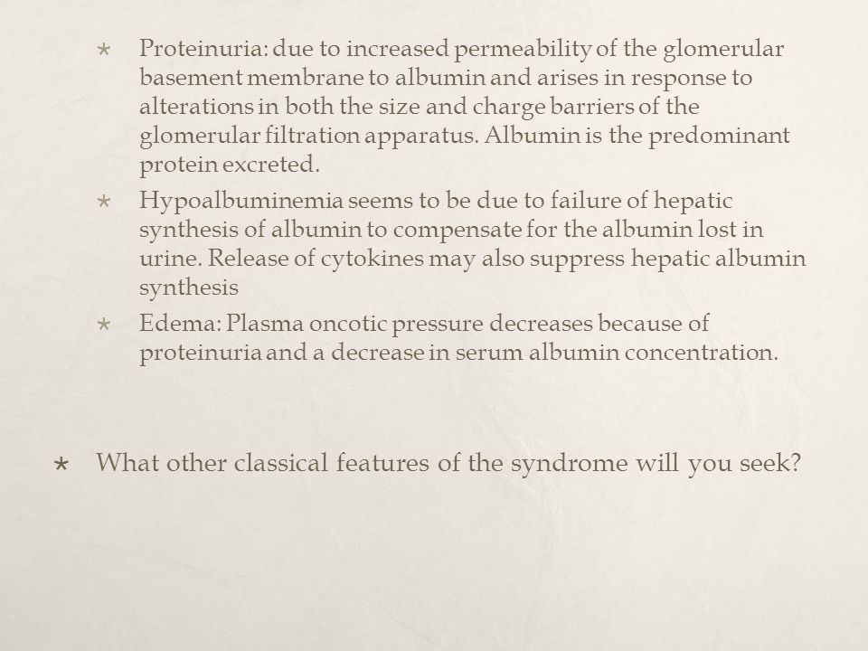  Proteinuria: due to increased permeability of the glomerular basement membrane to albumin and arises in response to alterations in both the size and charge barriers of the glomerular filtration apparatus.