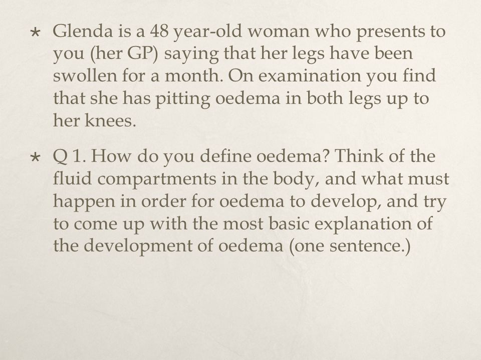  Glenda is a 48 year-old woman who presents to you (her GP) saying that her legs have been swollen for a month.