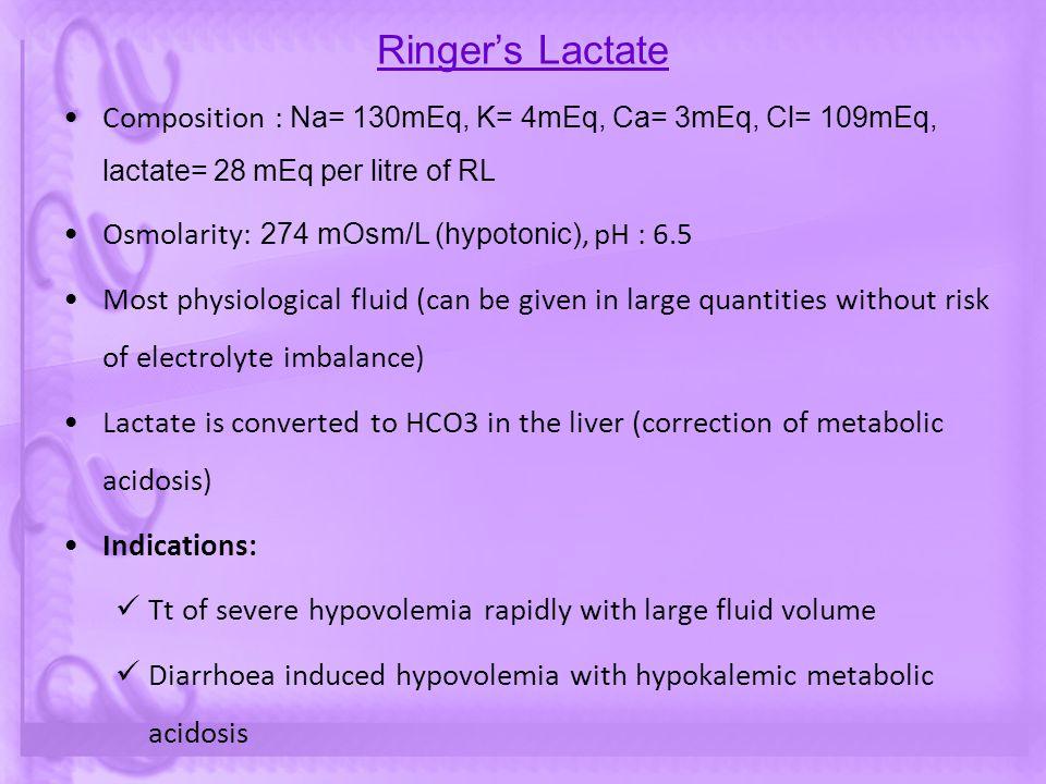 Ringer's Lactate Composition : Na= 130mEq, K= 4mEq, Ca= 3mEq, Cl= 109mEq, lactate= 28 mEq per litre of RL Osmolarity: 274 mOsm/L (hypotonic), pH : 6.5