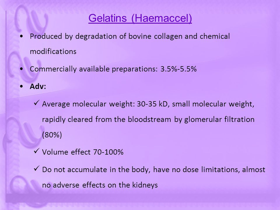 Gelatins (Haemaccel) Produced by degradation of bovine collagen and chemical modifications Commercially available preparations: 3.5%-5.5% Adv: Average