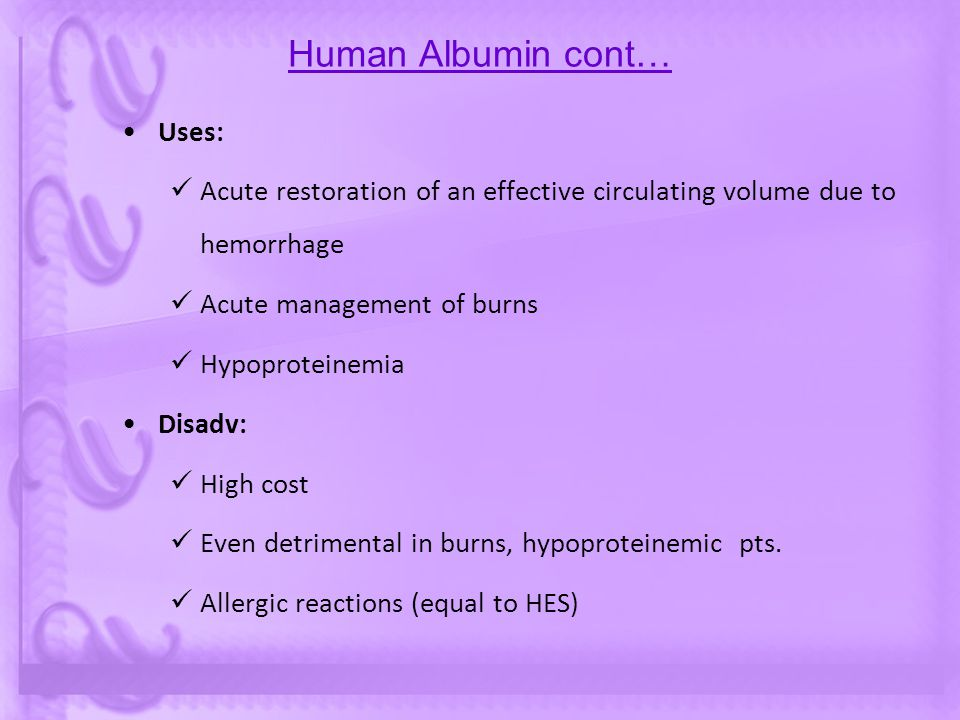 Human Albumin cont… Uses: Acute restoration of an effective circulating volume due to hemorrhage Acute management of burns Hypoproteinemia Disadv: Hig