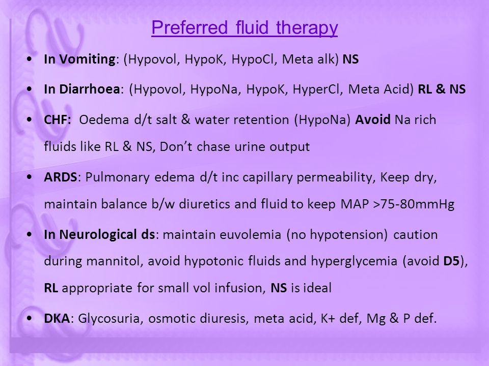 Preferred fluid therapy In Vomiting: (Hypovol, HypoK, HypoCl, Meta alk) NS In Diarrhoea: (Hypovol, HypoNa, HypoK, HyperCl, Meta Acid) RL & NS CHF: Oed