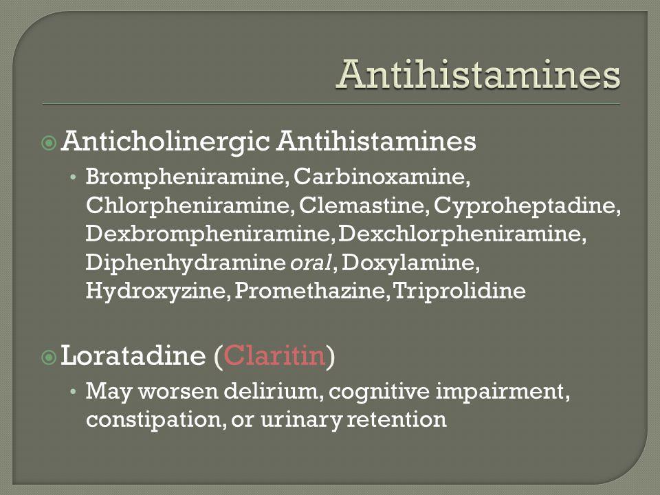  Anticholinergic Antihistamines Brompheniramine, Carbinoxamine, Chlorpheniramine, Clemastine, Cyproheptadine, Dexbrompheniramine, Dexchlorpheniramine, Diphenhydramine oral, Doxylamine, Hydroxyzine, Promethazine, Triprolidine  Loratadine (Claritin) May worsen delirium, cognitive impairment, constipation, or urinary retention