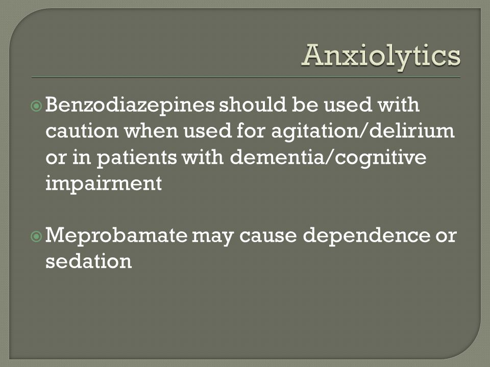  Benzodiazepines should be used with caution when used for agitation/delirium or in patients with dementia/cognitive impairment  Meprobamate may cau