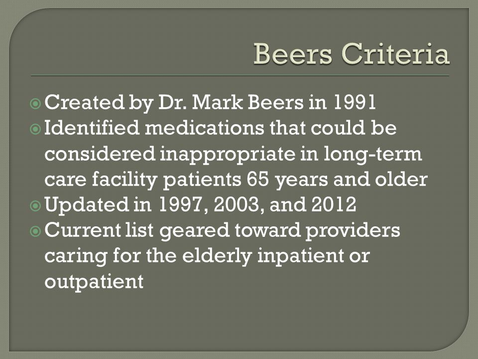  Created by Dr. Mark Beers in 1991  Identified medications that could be considered inappropriate in long-term care facility patients 65 years and o
