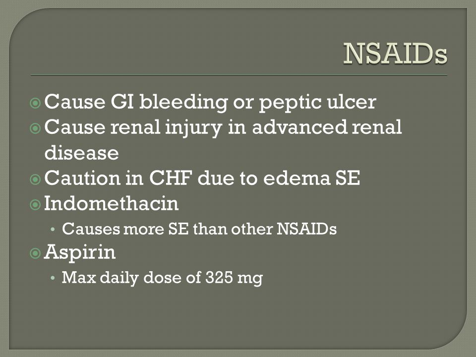  Cause GI bleeding or peptic ulcer  Cause renal injury in advanced renal disease  Caution in CHF due to edema SE  Indomethacin Causes more SE than other NSAIDs  Aspirin Max daily dose of 325 mg