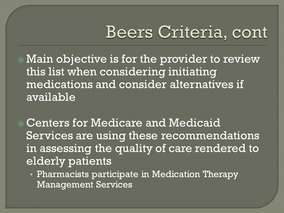  Main objective is for the provider to review this list when considering initiating medications and consider alternatives if available  Centers for Medicare and Medicaid Services are using these recommendations in assessing the quality of care rendered to elderly patients Pharmacists participate in Medication Therapy Management Services