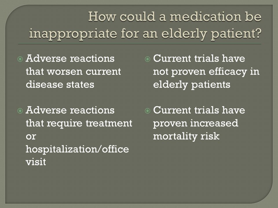  Adverse reactions that worsen current disease states  Adverse reactions that require treatment or hospitalization/office visit  Current trials have not proven efficacy in elderly patients  Current trials have proven increased mortality risk